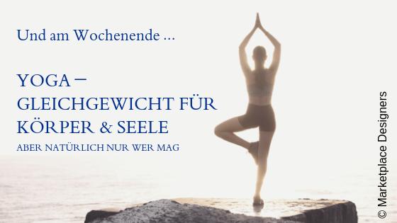 Und am Wochenende ... Yoga - Gleichgewicht für Körper & Seele - aber natürlich nur wer mag